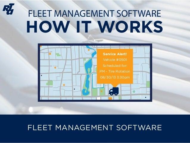FLEET MANAGEMENT SOFTWARE HOW IT WORKS FLEET MANAGEMENT SOFTWARE Service Alert! Vehicle #0501 Scheduled for: PM - Tire Rot...