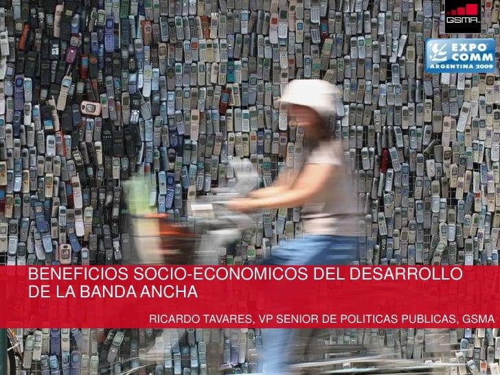 BENEFICIOS SOCIO-ECONOMICOS DEL DESARROLLO       DE LA BANDA ANCHA                          RICARDO TAVARES, VP SENIOR DE ...