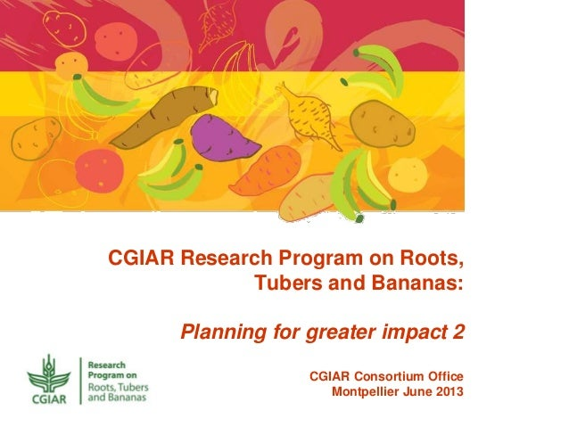 CGIAR Research Program on Roots, Tubers and Bananas: Planning for greater impact 2 CGIAR Consortium Office Montpellier Jun...