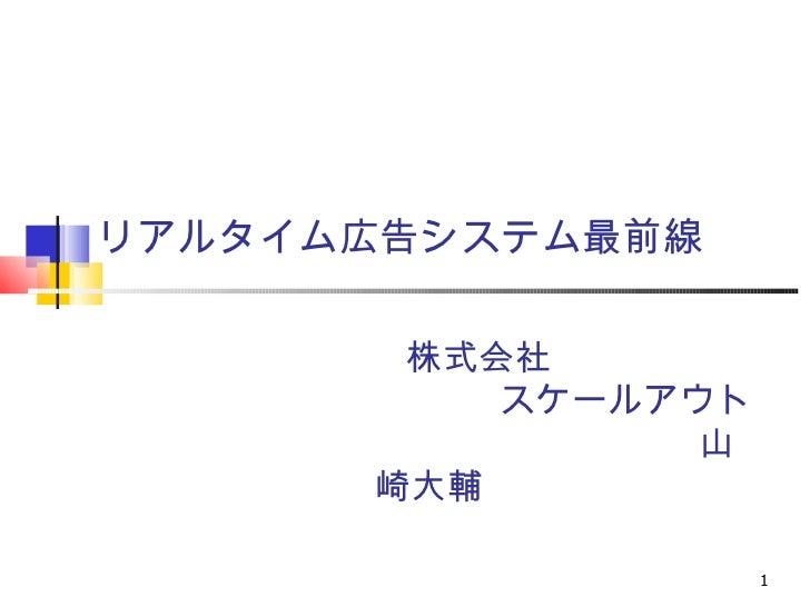 リアルタイム広告システム最前線       株式会社          スケールアウト               山      崎大輔                    1
