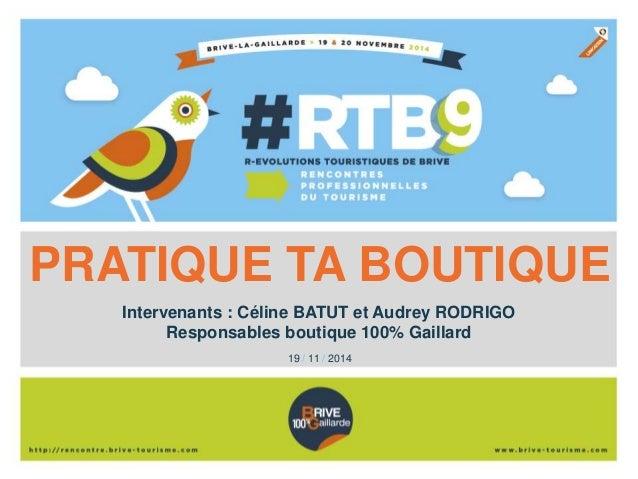 PRATIQUE TA BOUTIQUE  Intervenants : Céline BATUT et Audrey RODRIGO  Responsables boutique 100% Gaillard  19 / 11 / 2014