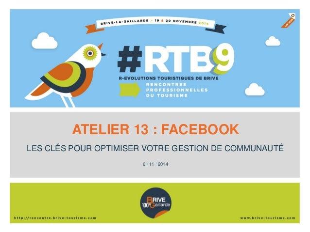 ATELIER 13 : FACEBOOK  LES CLÉS POUR OPTIMISER VOTRE GESTION DE COMMUNAUTÉ  6 /11 / 2014