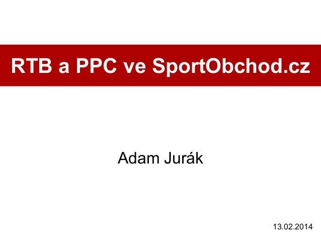 RTB a PPC ve SportObchod.cz  Adam Jurák  13.02.2014