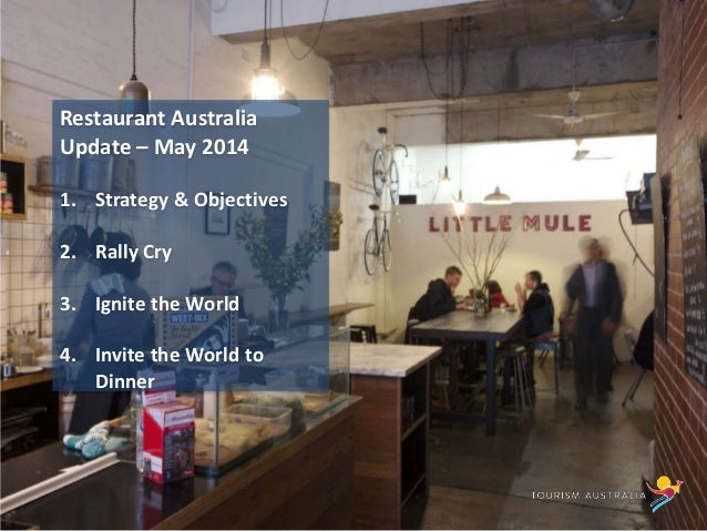 Restaurant Australia Update – May 2014 1. Strategy & Objectives 2. Rally Cry 3. Ignite the World 4. Invite the World to Di...