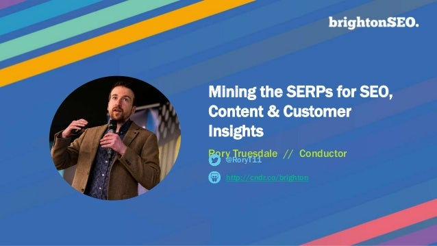 Mining the SERPs for SEO, Content & Customer Insights Rory Truesdale // Conductor http://cndr.co/brighton @RoryT11