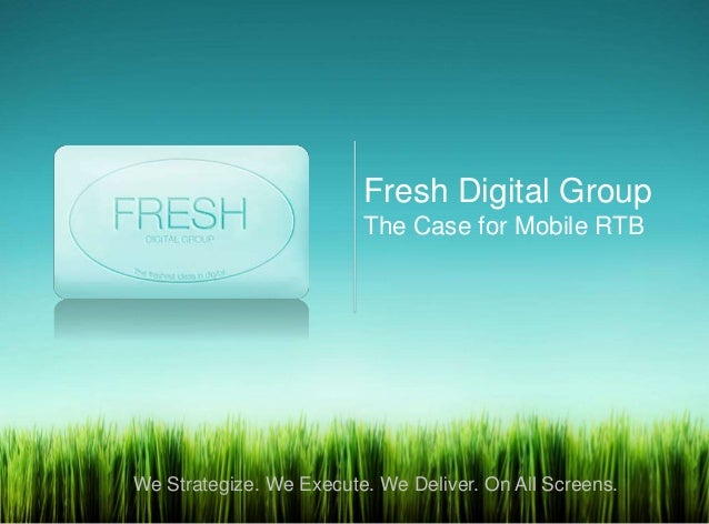 Fresh Digital Group                         The Case for Mobile RTBWe Strategize. We Execute. We Deliver. On All Screens.