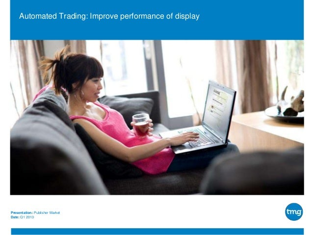 Automated Trading: Improve performance of display  Presentation: Publisher Market Date: Q1 2013