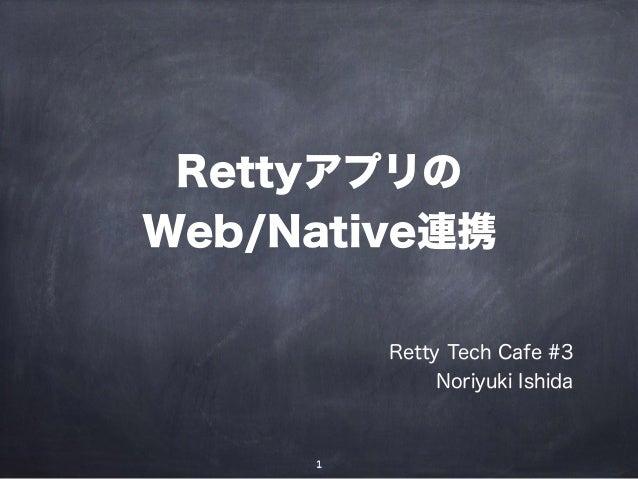 Rettyアプリの Web/Native連携 Retty Tech Cafe #3 Noriyuki Ishida 1