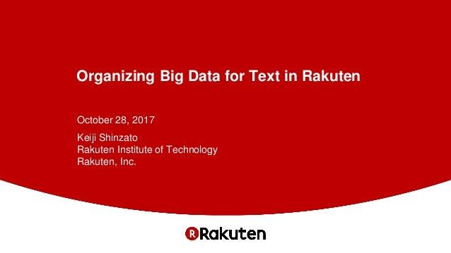 Organizing Big Data for Text in Rakuten October 28, 2017 Keiji Shinzato Rakuten Institute of Technology Rakuten, Inc.