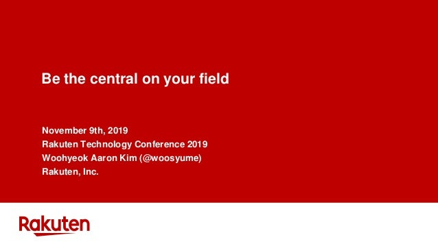 Be the central on your field November 9th, 2019 Rakuten Technology Conference 2019 Woohyeok Aaron Kim (@woosyume) Rakuten,...