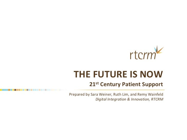 THE FUTURE IS NOW           21st Century Patient SupportPrepared by Sara Weiner, Ruth Lim, and Remy Wainfeld              ...
