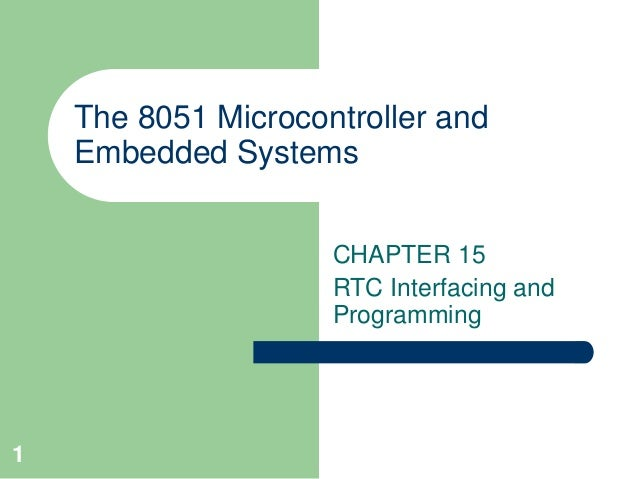 1  The 8051 Microcontroller and  Embedded Systems  CHAPTER 15  RTC Interfacing and  Programming