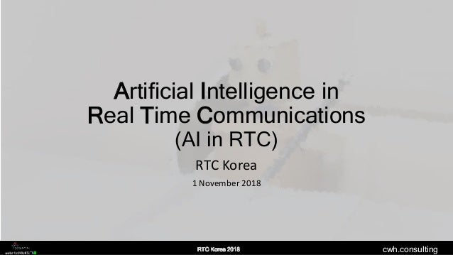 cwh.consulting Artificial Intelligence in Real Time Communications (AI in RTC) RTC Korea 1 November 2018