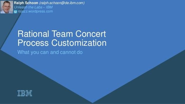 Rational Team Concert Process Customization What you can and cannot do Ralph Schoon (ralph.schoon@de.ibm.com) Unleash the ...