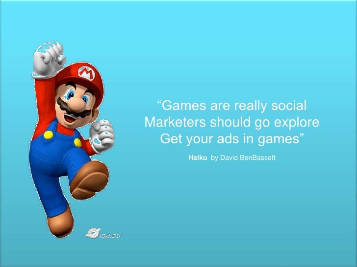 """Games are really social<br />Marketers should go explore<br />Get your ads in games""<br />Haikuby David BenBassett<br />"
