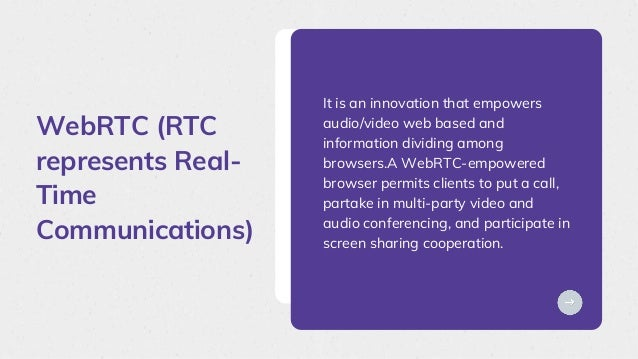 WebRTC (RTC represents Real- Time Communications) It is an innovation that empowers audio/video web based and information ...
