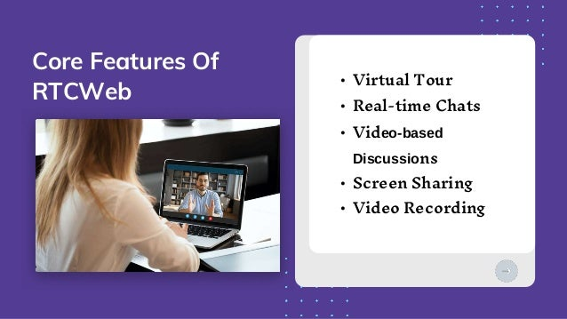• Virtual Tour • Real-time Chats • Video-based Discussions • Screen Sharing • Video Recording Core Features Of RTCWeb