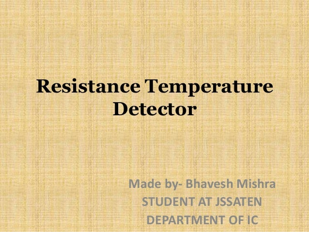 Resistance Temperature Detector Made by- Bhavesh Mishra STUDENT AT JSSATEN DEPARTMENT OF IC