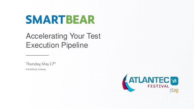 Accelerating Your Test Execution Pipeline Thursday, May17th PorteShed,Galway
