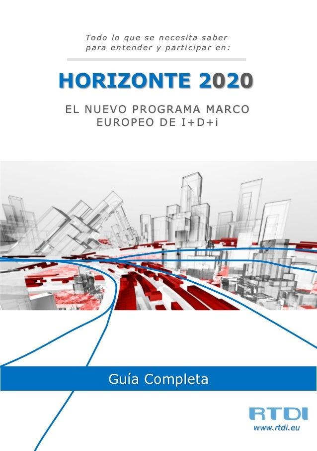 Todo lo que se necesita saber para entender y participar en :  HORIZONTE 2020 EL NUEVO PROGRAMA MARCO EUROPEO DE I+D+i  Gu...