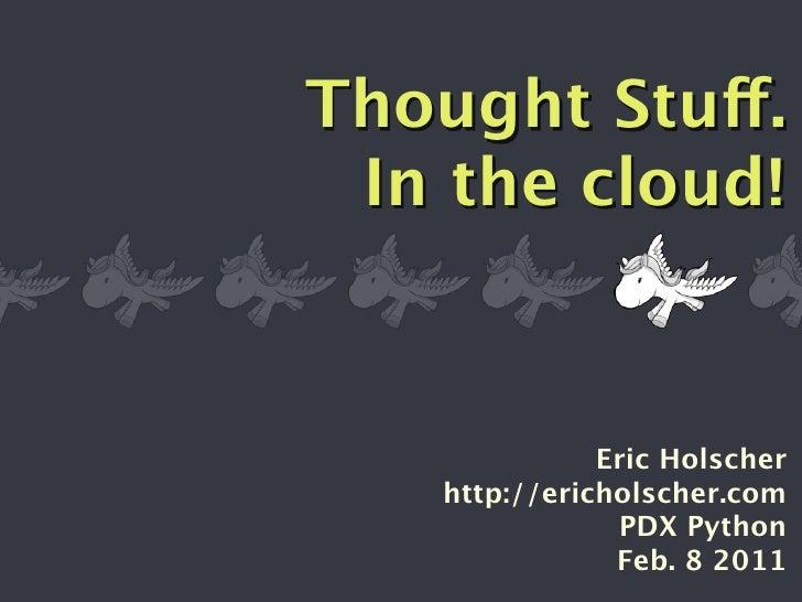 Thought Stuff. In the cloud!              Eric Holscher   http://ericholscher.com               PDX Python               F...