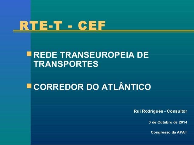 RTE-T - CEF  REDE TRANSEUROPEIA DE  TRANSPORTES  CORREDOR DO ATLÂNTICO  Rui Rodrigues - Consultor  3 de Outubro de 2014 ...