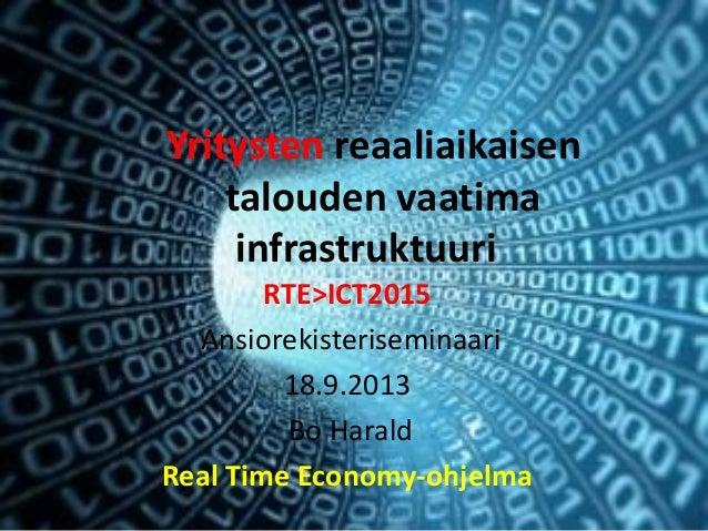 Yritysten reaaliaikaisen talouden vaatima infrastruktuuri RTE>ICT2015 Ansiorekisteriseminaari 18.9.2013 Bo Harald Real Tim...