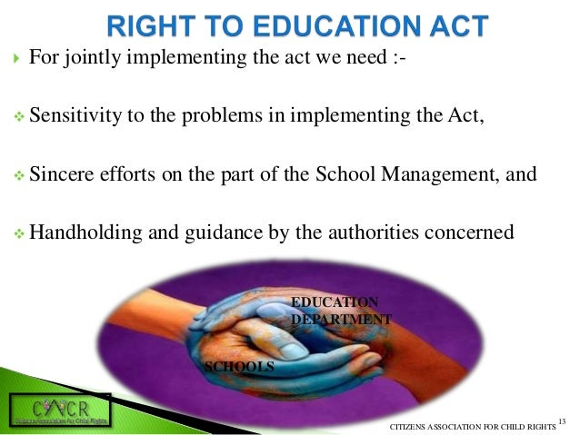 right to education act Implementation of the right to education act, which aims to provide free and compulsory elementary education for children between six and 14 years of age.