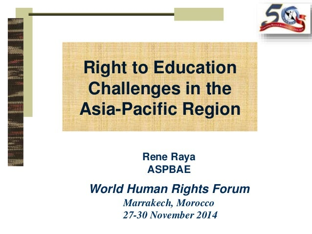 Right to Education  Challenges in the  Asia-Pacific Region  Rene Raya  ASPBAE  World Human Rights Forum  Marrakech, Morocc...