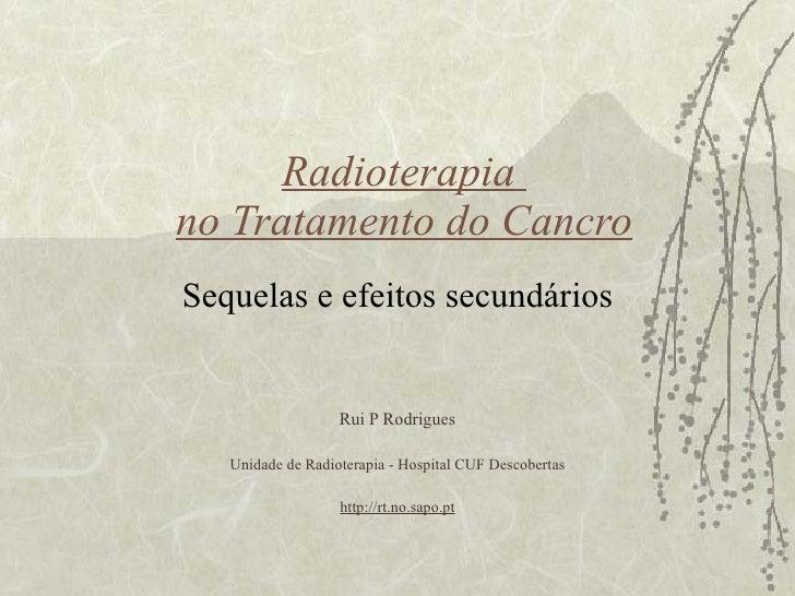 Radioterapia  no Tratamento do Cancro Sequelas e efeitos secundários Rui P Rodrigues Unidade de Radioterapia - Hospital CU...