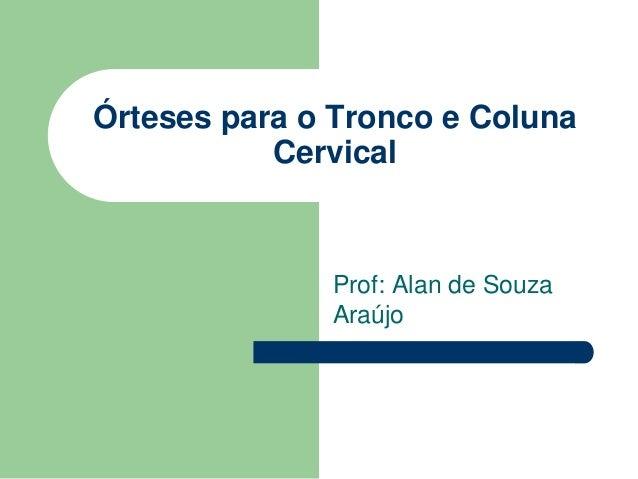 Órteses para o Tronco e Coluna Cervical Prof: Alan de Souza Araújo
