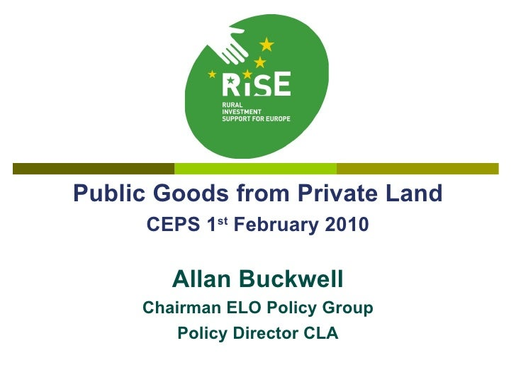 Public Goods from Private Land CEPS 1 st  February 2010 Allan Buckwell Chairman ELO Policy Group Policy Director CLA