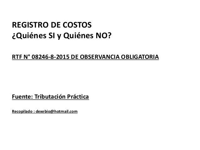 REGISTRO DE COSTOS ¿Quiénes SI y Quiénes NO? RTF N° 08246-8-2015 DE OBSERVANCIA OBLIGATORIA Fuente: Tributación Práctica R...