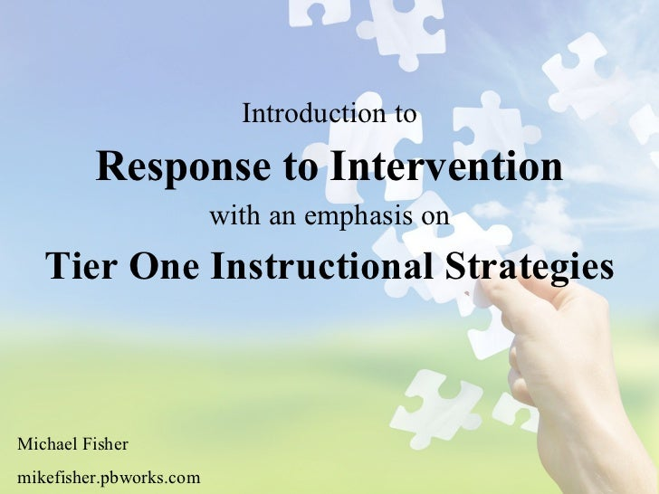 Introduction to Response to Intervention with an emphasis on Tier One Instructional Strategies Michael Fisher mikefisher.p...