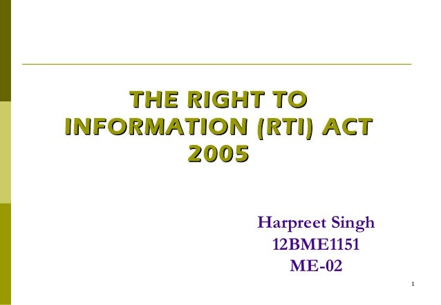 1 THE RIGHT TOTHE RIGHT TO INFORMATION (RTI) ACTINFORMATION (RTI) ACT 20052005 Harpreet Singh 12BME1151 ME-02