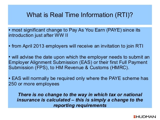 What is Real Time Information (RTI)?● most significant change to Pay As You Earn (PAYE) since itsintroduction just after W...