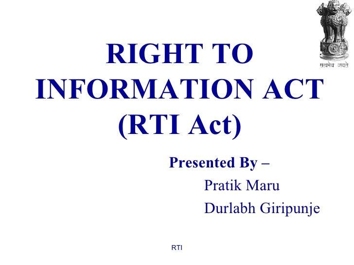 RIGHT TO INFORMATION ACT (RTI Act) Presented By – Pratik Maru Durlabh Giripunje RTI