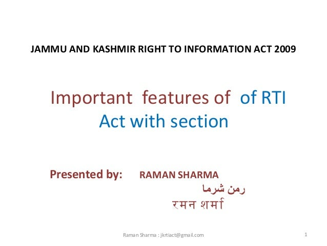 JAMMU AND KASHMIR RIGHT TO INFORMATION ACT 2009 Important features of of RTI Act with section Presented by: RAMAN SHARMA ...