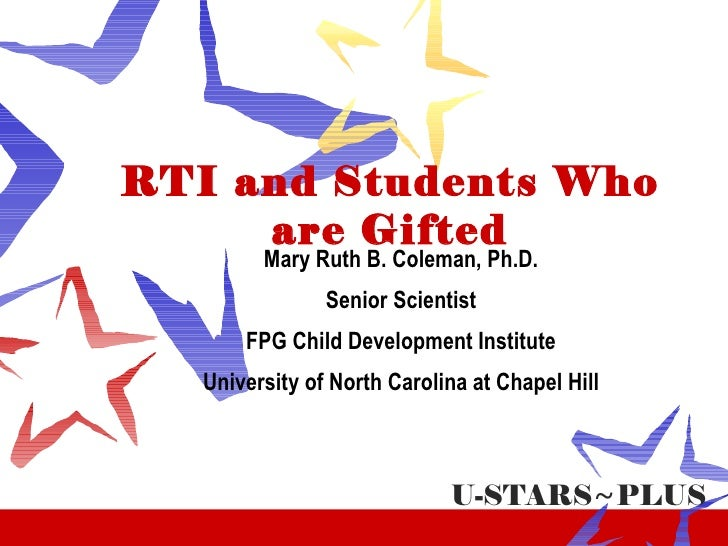RTI and Students Who are Gifted Mary Ruth B. Coleman, Ph.D. Senior Scientist FPG Child Development Institute University of...