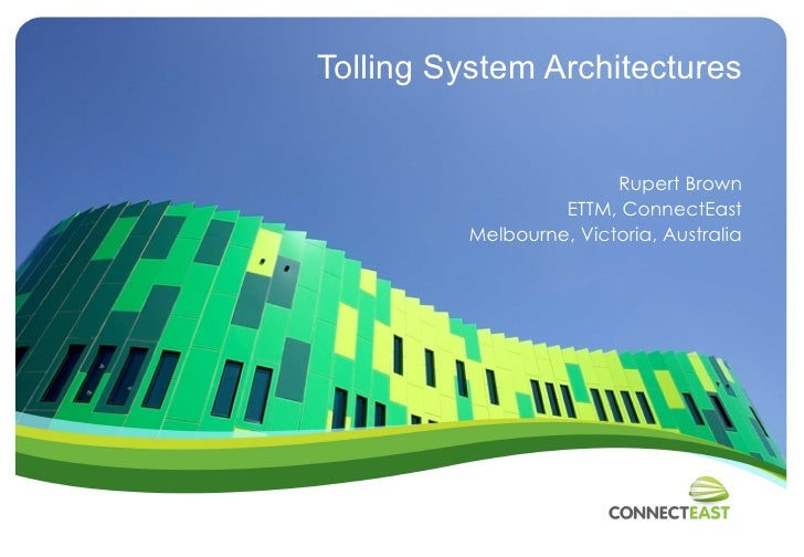 Tolling System Architectures Rupert Brown ETTM, ConnectEast Melbourne, Victoria, Australia