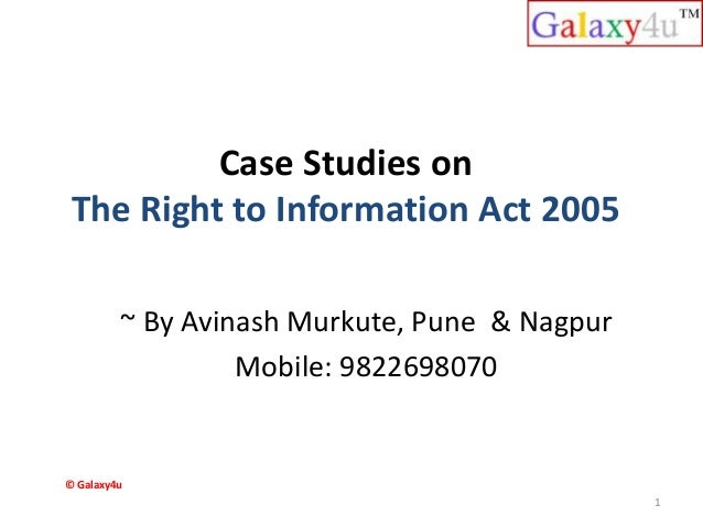Case Studies on The Right to Information Act 2005 ~ By Avinash Murkute, Pune & Nagpur Mobile: 9822698070 1 © Galaxy4u