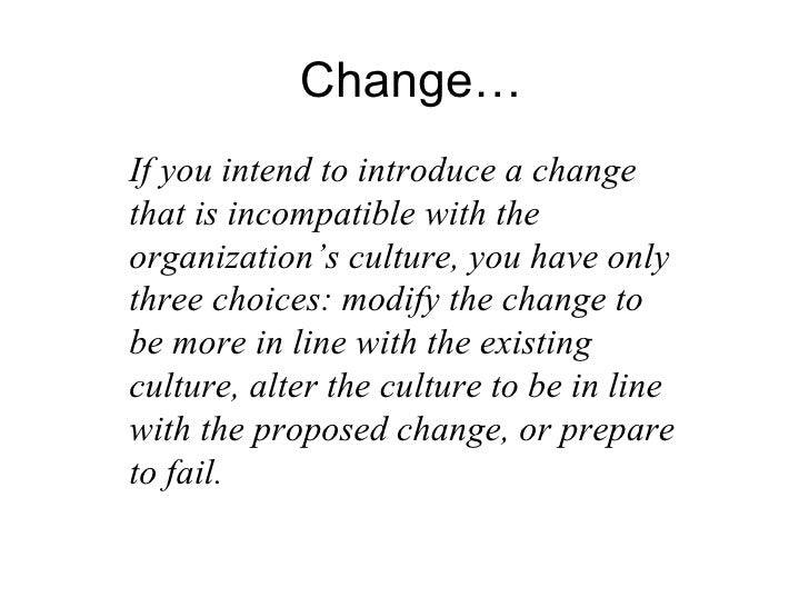 Change… If you intend to introduce a change that is incompatible with the organization's culture, you have only three choi...