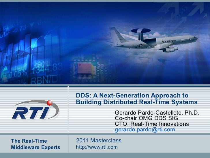 DDS: A Next-Generation Approach to Building Distributed Real-Time Systems 2011 Masterclass Gerardo Pardo-Castellote, Ph.D....