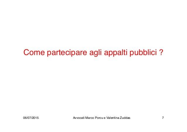 Come partecipare agli appalti pubblici ? 06/07/2015 Avvocati Marco Porcu e Valentina Zuddas 7