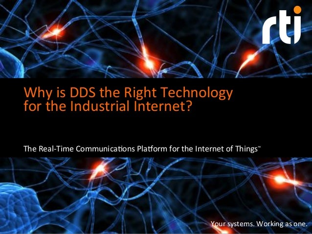 Your%systems.%Working%as%one.% Why%is%DDS%the%Right%Technology% for%the%Industrial%Internet?% The%Real=Time%Communica?ons%...