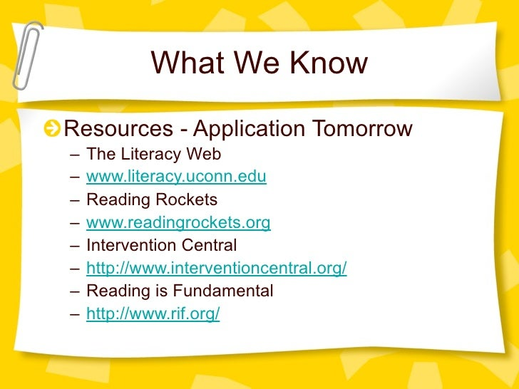What We Know Resources - Application Tomorrow –   The Literacy Web –   www.literacy.uconn.edu –   Reading Rockets –   www....