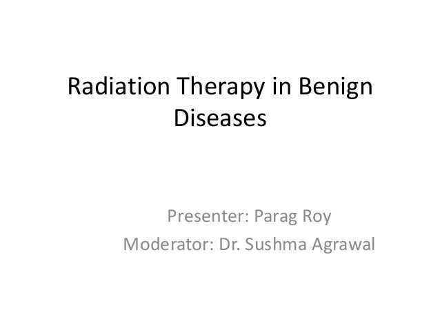 Radiation Therapy in Benign Diseases Presenter: Parag Roy Moderator: Dr. Sushma Agrawal