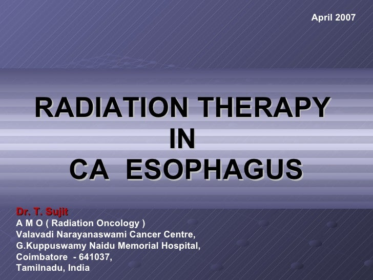 RADIATION THERAPY  IN  CA  ESOPHAGUS Dr. T. Sujit A M O ( Radiation Oncology ) Valavadi Narayanaswami Cancer Centre, G.Kup...