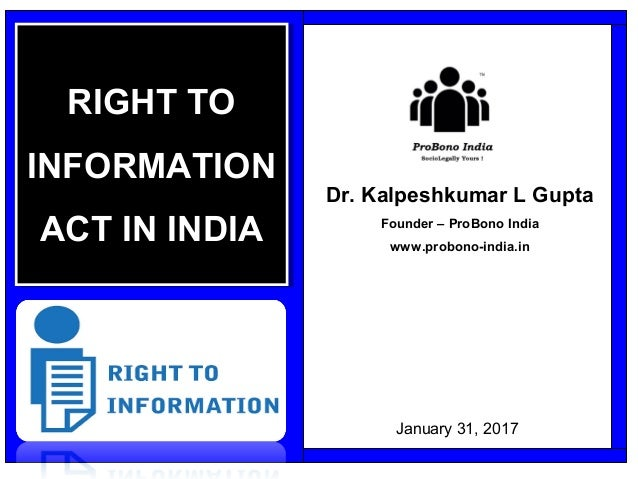 Dr. Kalpeshkumar L Gupta Founder – ProBono India www.probono-india.in RIGHT TO INFORMATION ACT IN INDIA RIGHT TO INFORMATI...