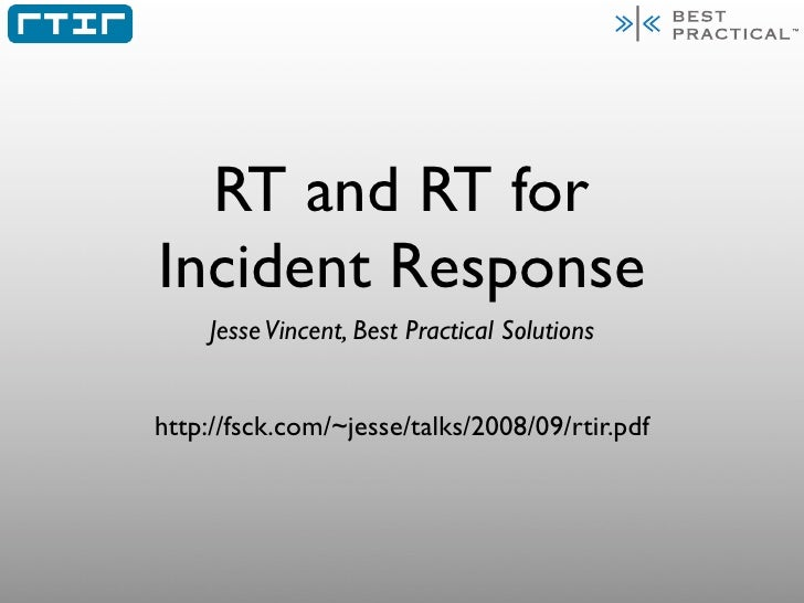 RT and RT for Incident Response     Jesse Vincent, Best Practical Solutions   http://fsck.com/~jesse/talks/2008/09/rtir.pdf